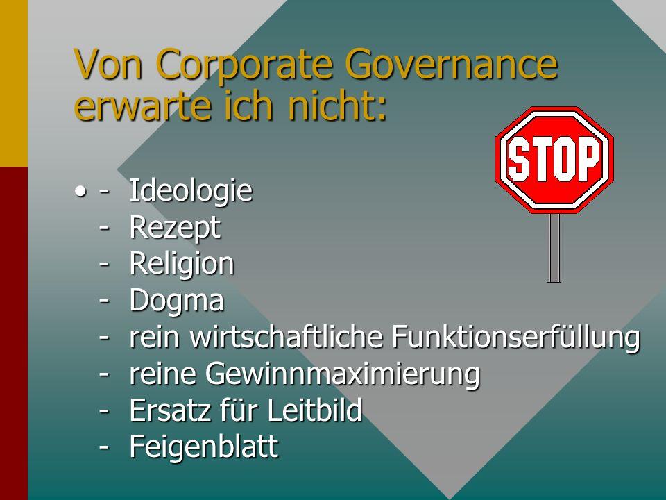 Von Corporate Governance erwarte ich nicht: - Ideologie - Rezept - Religion - Dogma - rein wirtschaftliche Funktionserfüllung - reine Gewinnmaximierung - Ersatz für Leitbild - Feigenblatt- Ideologie - Rezept - Religion - Dogma - rein wirtschaftliche Funktionserfüllung - reine Gewinnmaximierung - Ersatz für Leitbild - Feigenblatt