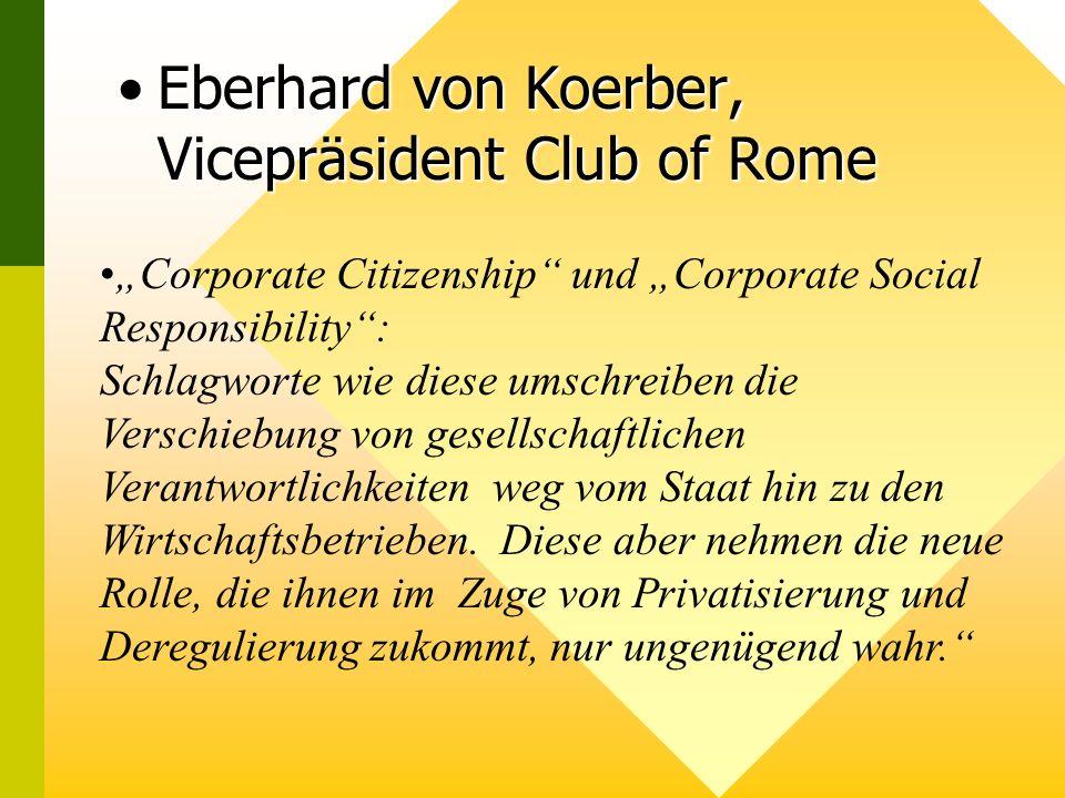 Eberhard von Koerber, Vicepräsident Club of RomeEberhard von Koerber, Vicepräsident Club of Rome Corporate Citizenship und Corporate Social Responsibility: Schlagworte wie diese umschreiben die Verschiebung von gesellschaftlichen Verantwortlichkeiten weg vom Staat hin zu den Wirtschaftsbetrieben.