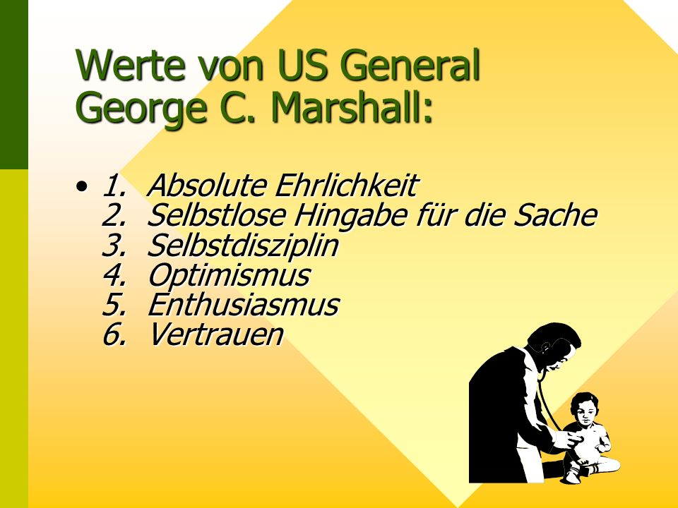 Werte von US General George C.Marshall: 1. Absolute Ehrlichkeit 2.