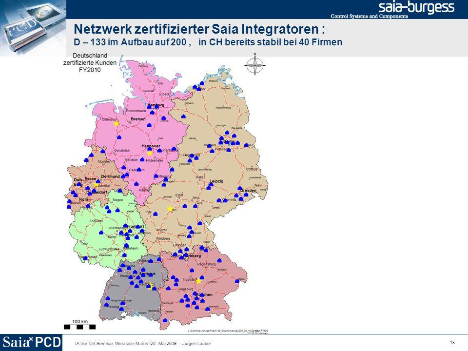 18 IA Vor Ort Seminar Westside-Murten 20. Mai 2009 - Jürgen Lauber Netzwerk zertifizierter Saia Integratoren : D – 133 im Aufbau auf 200, in CH bereit