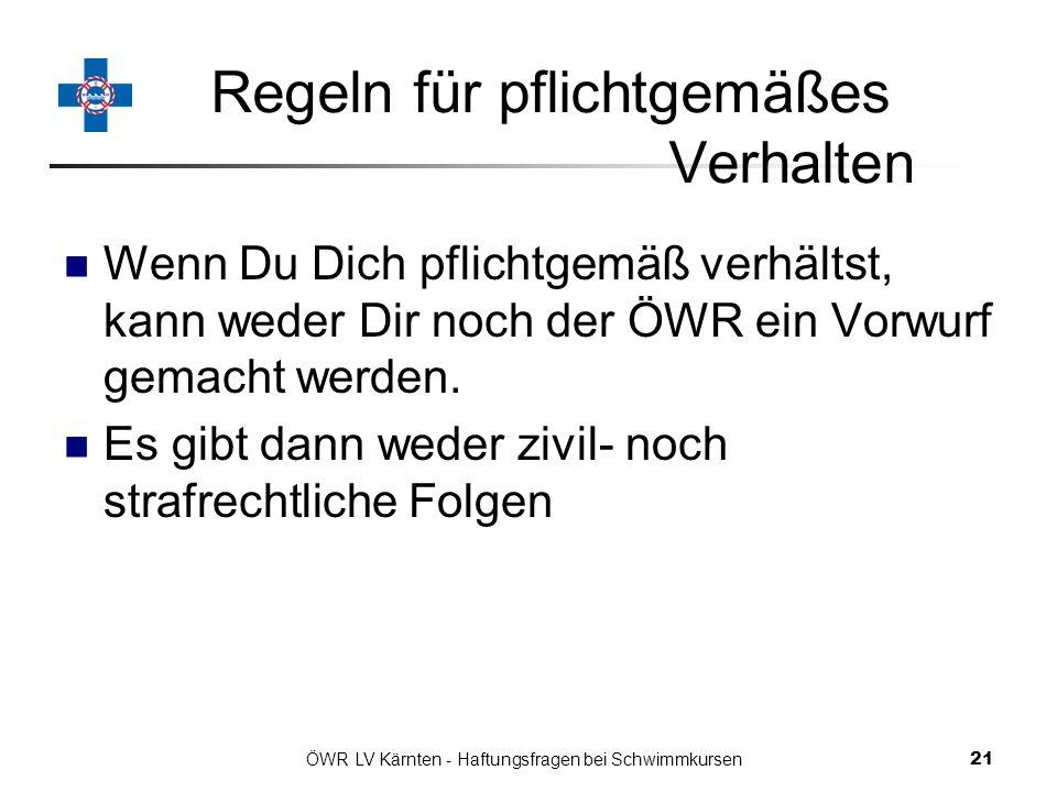 ÖWR LV Kärnten - Haftungsfragen bei Schwimmkursen 21 Regeln für pflichtgemäßes Verhalten Wenn Du Dich pflichtgemäß verhältst, kann weder Dir noch der ÖWR ein Vorwurf gemacht werden.