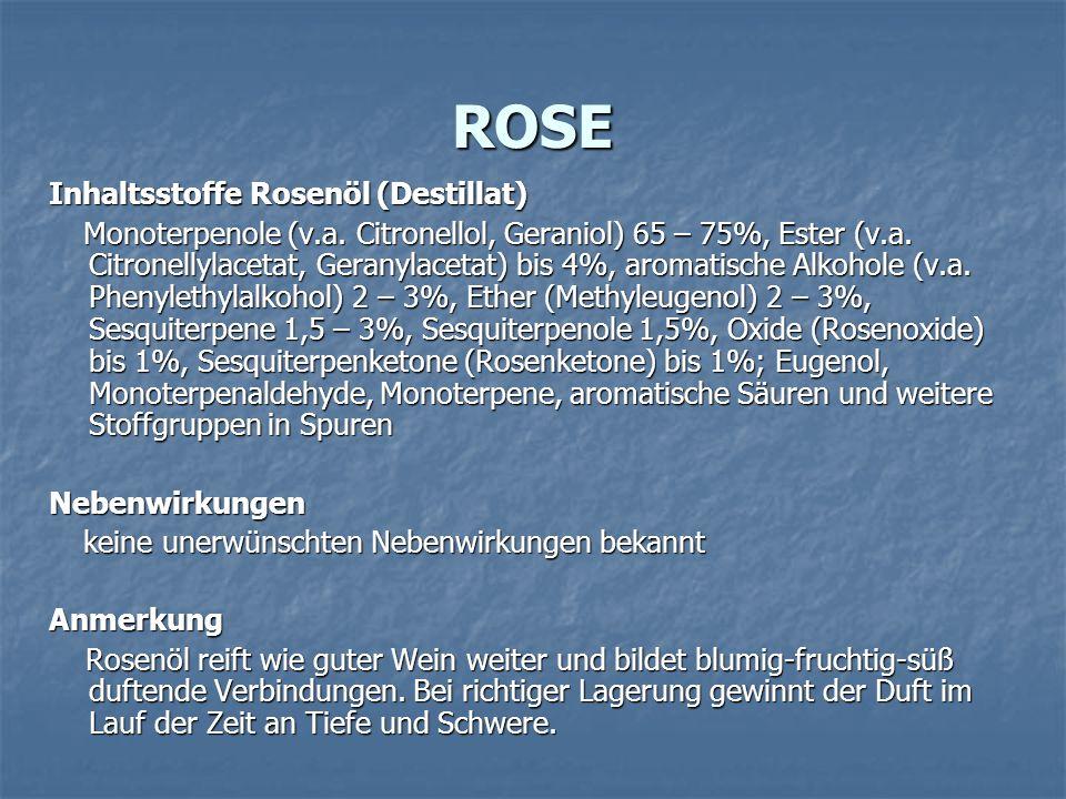 ROSE Inhaltsstoffe Rosenöl (Destillat) Monoterpenole (v.a. Citronellol, Geraniol) 65 – 75%, Ester (v.a. Citronellylacetat, Geranylacetat) bis 4%, arom