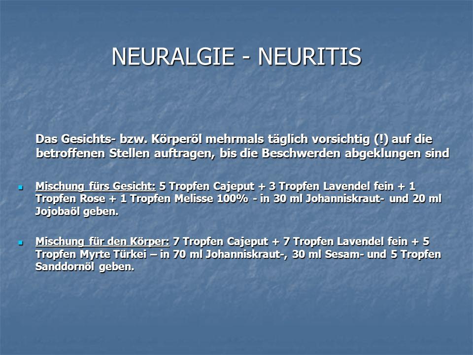 NEURALGIE - NEURITIS Das Gesichts- bzw. Körperöl mehrmals täglich vorsichtig (!) auf die betroffenen Stellen auftragen, bis die Beschwerden abgeklunge