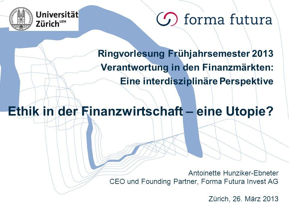 Antoinette Hunziker-Ebneter CEO und Founding Partner, Forma Futura Invest AG Zürich, 26. März 2013 Ringvorlesung Frühjahrsemester 2013 Verantwortung i