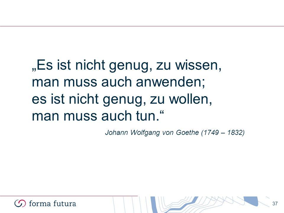 37 Es ist nicht genug, zu wissen, man muss auch anwenden; es ist nicht genug, zu wollen, man muss auch tun. Johann Wolfgang von Goethe (1749 – 1832)