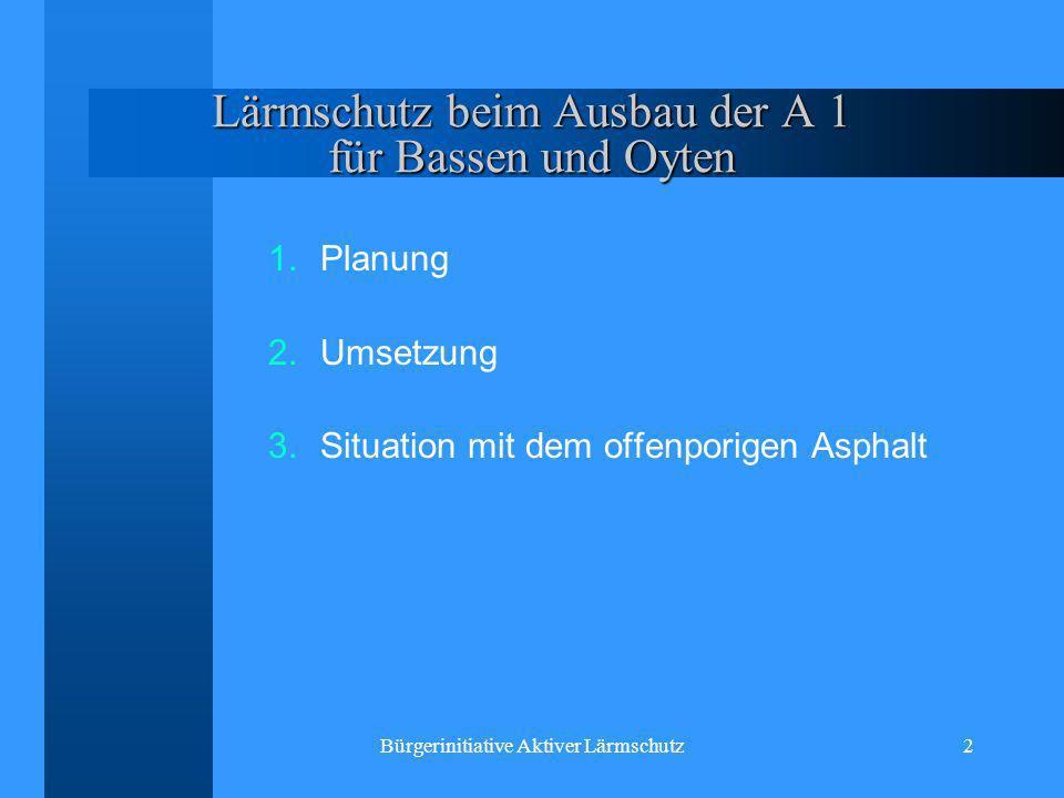 Bürgerinitiative Aktiver Lärmschutz2 Lärmschutz beim Ausbau der A 1 für Bassen und Oyten 1.Planung 2.Umsetzung 3.Situation mit dem offenporigen Asphal