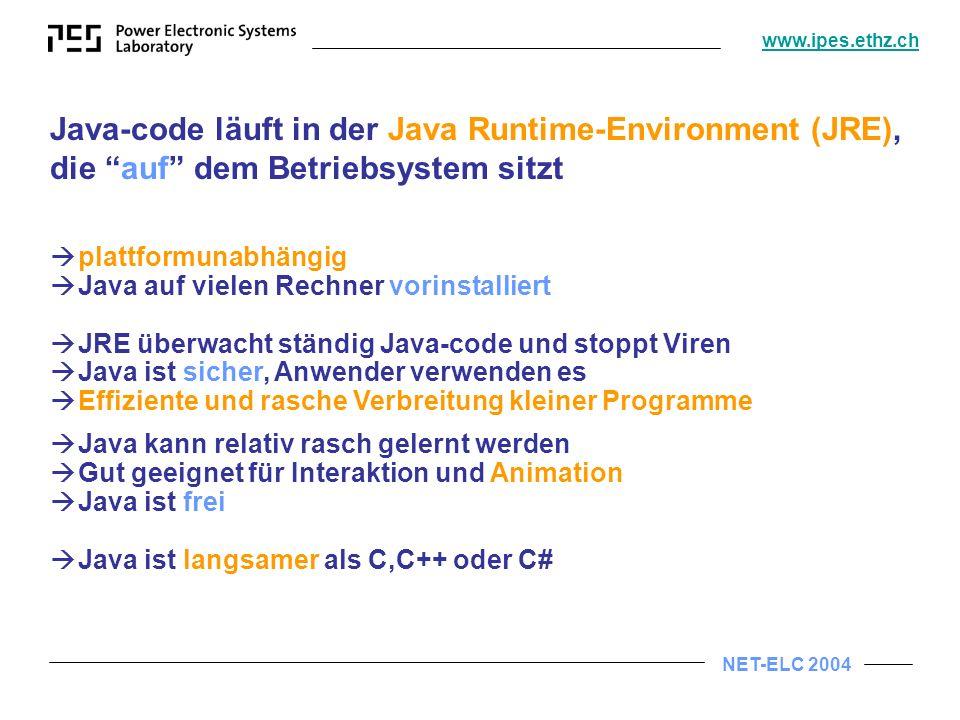 NET-ELC 2004 www.ipes.ethz.ch Java-code läuft in der Java Runtime-Environment (JRE), die auf dem Betriebsystem sitzt plattformunabhängig Java auf vielen Rechner vorinstalliert JRE überwacht ständig Java-code und stoppt Viren Java ist sicher, Anwender verwenden es Effiziente und rasche Verbreitung kleiner Programme Java kann relativ rasch gelernt werden Gut geeignet für Interaktion und Animation Java ist frei Java ist langsamer als C,C++ oder C#