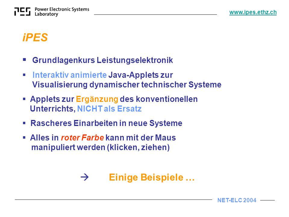 NET-ELC 2004 www.ipes.ethz.ch iPES Grundlagenkurs Leistungselektronik Interaktiv animierte Java-Applets zur Visualisierung dynamischer technischer Systeme Applets zur Ergänzung des konventionellen Unterrichts, NICHT als Ersatz Rascheres Einarbeiten in neue Systeme Alles in roter Farbe kann mit der Maus manipuliert werden (klicken, ziehen) Einige Beispiele …