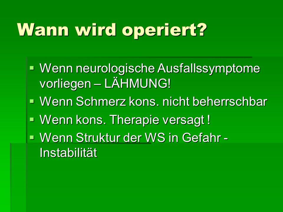 Wann wird operiert? Wenn neurologische Ausfallssymptome vorliegen – LÄHMUNG! Wenn neurologische Ausfallssymptome vorliegen – LÄHMUNG! Wenn Schmerz kon
