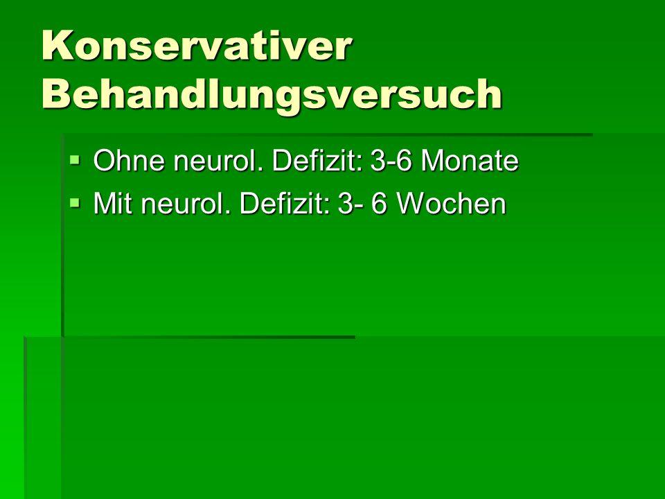 Konservativer Behandlungsversuch Ohne neurol. Defizit: 3-6 Monate Ohne neurol. Defizit: 3-6 Monate Mit neurol. Defizit: 3- 6 Wochen Mit neurol. Defizi