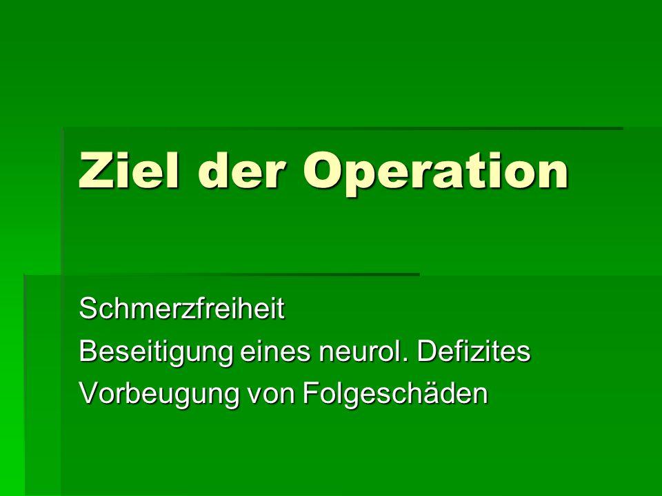Ziel der Operation Schmerzfreiheit Beseitigung eines neurol. Defizites Vorbeugung von Folgeschäden