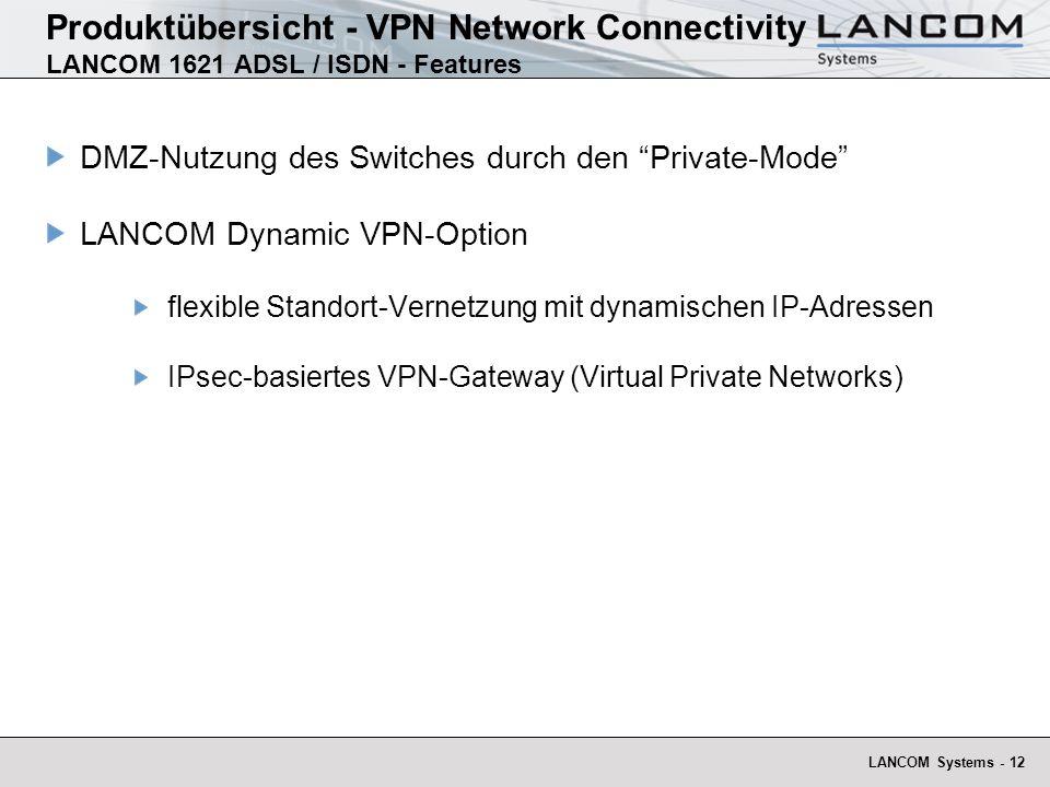 LANCOM Systems - 12 Produktübersicht - VPN Network Connectivity LANCOM 1621 ADSL / ISDN - Features DMZ-Nutzung des Switches durch den Private-Mode LANCOM Dynamic VPN-Option flexible Standort-Vernetzung mit dynamischen IP-Adressen IPsec-basiertes VPN-Gateway (Virtual Private Networks)