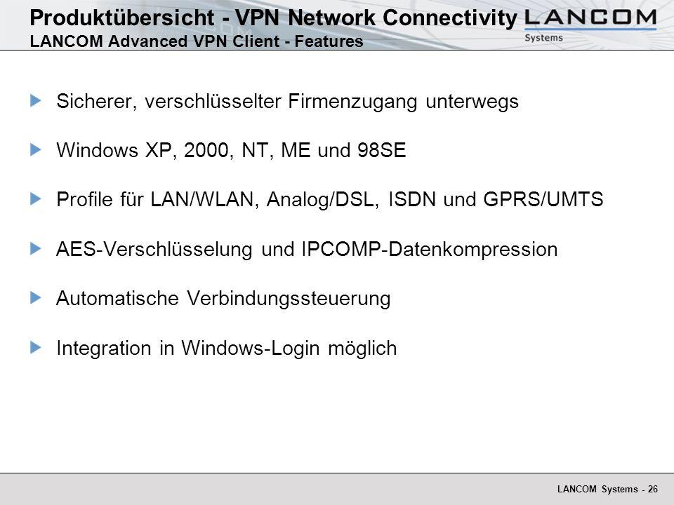 LANCOM Systems - 26 Produktübersicht - VPN Network Connectivity LANCOM Advanced VPN Client - Features Sicherer, verschlüsselter Firmenzugang unterwegs Windows XP, 2000, NT, ME und 98SE Profile für LAN/WLAN, Analog/DSL, ISDN und GPRS/UMTS AES-Verschlüsselung und IPCOMP-Datenkompression Automatische Verbindungssteuerung Integration in Windows-Login möglich