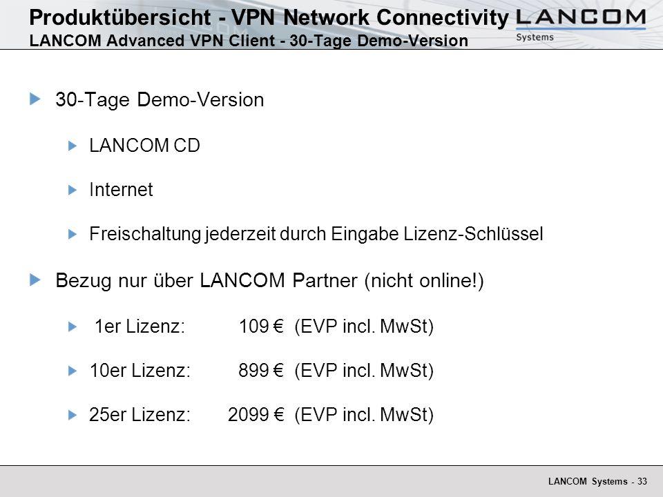 LANCOM Systems - 33 Produktübersicht - VPN Network Connectivity LANCOM Advanced VPN Client - 30-Tage Demo-Version 30-Tage Demo-Version LANCOM CD Internet Freischaltung jederzeit durch Eingabe Lizenz-Schlüssel Bezug nur über LANCOM Partner (nicht online!) 1er Lizenz: 109 (EVP incl.