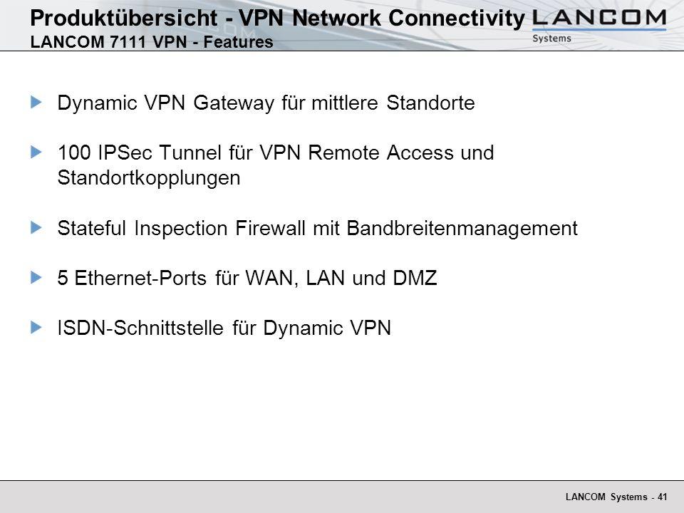 LANCOM Systems - 41 Produktübersicht - VPN Network Connectivity LANCOM 7111 VPN - Features Dynamic VPN Gateway für mittlere Standorte 100 IPSec Tunnel für VPN Remote Access und Standortkopplungen Stateful Inspection Firewall mit Bandbreitenmanagement 5 Ethernet-Ports für WAN, LAN und DMZ ISDN-Schnittstelle für Dynamic VPN