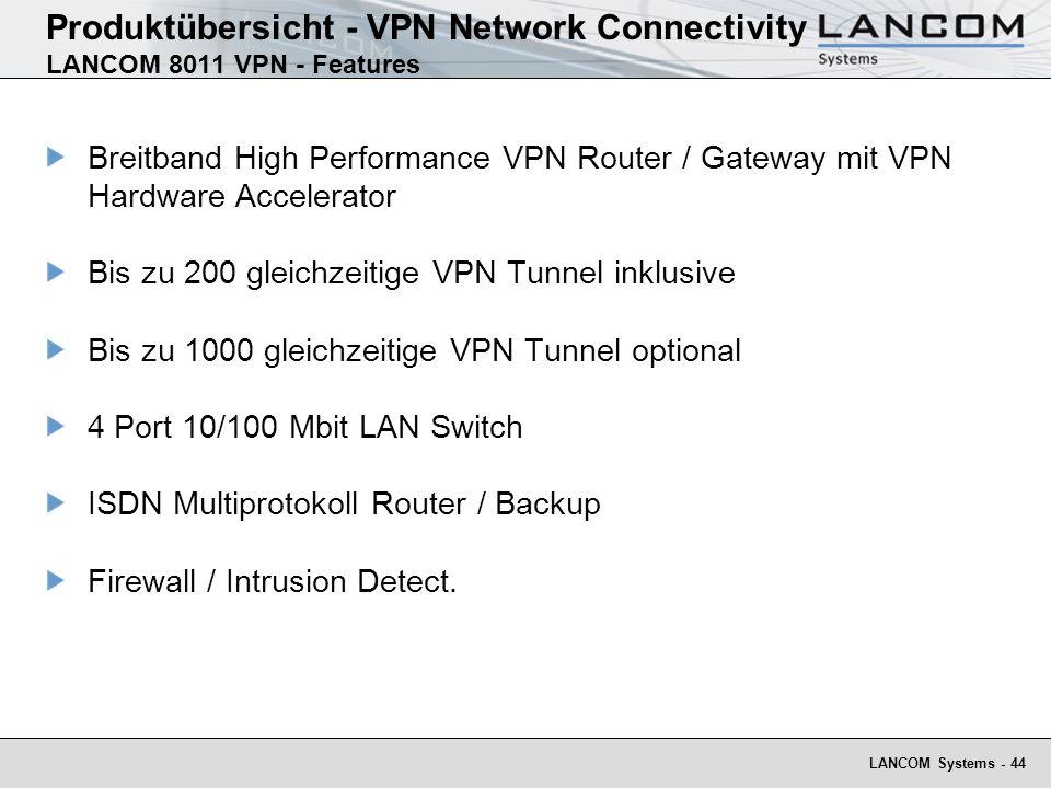 LANCOM Systems - 45 Produktübersicht - VPN Network Connectivity LANCOM 8011 VPN - Anwendungsübersicht Anwendungen 200 VPN- Gegenstellen gleichzeitig gekoppelt Anbindung der Zentrale mit Glasfaser, WLL, E1, fractional E3 oder SDSL Features Alle Außenstellen können dynamische IP-Adressen haben Außenstellen brauchen nur dann ISDN, wenn die Verbindung von der Zentrale aus aktiv aufgebaut werden muss Zentrale Firewall & VPN Gateway LANCOM 8011 VPN Client VPN Gateway LANCOM 1621 ADSL/ISDN Client VPN Gateway LANCOM 3550 Wireless Client VPN Gateway Fremdhersteller IPSec Tunnel Home Office LANCOM VPN SW-Client Firmenzentrale Internet