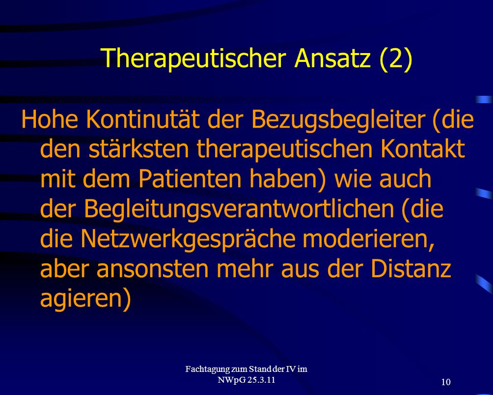 10 Fachtagung zum Stand der IV im NWpG 25.3.11 Therapeutischer Ansatz (2) Hohe Kontinutät der Bezugsbegleiter (die den stärksten therapeutischen Konta