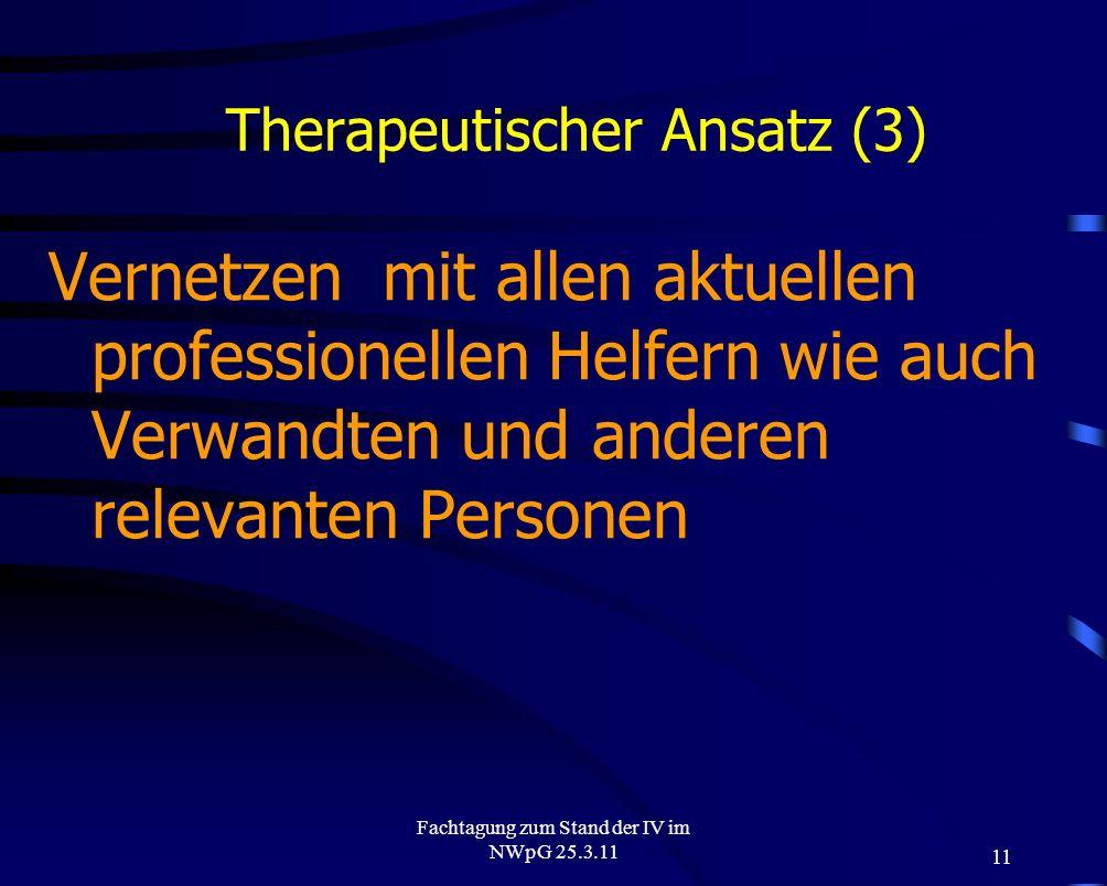 11 Fachtagung zum Stand der IV im NWpG 25.3.11 Therapeutischer Ansatz (3) Vernetzen mit allen aktuellen professionellen Helfern wie auch Verwandten un