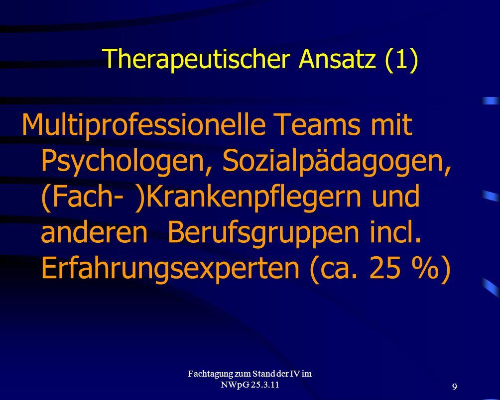 9 Fachtagung zum Stand der IV im NWpG 25.3.11 Therapeutischer Ansatz (1) Multiprofessionelle Teams mit Psychologen, Sozialpädagogen, (Fach- )Krankenpf