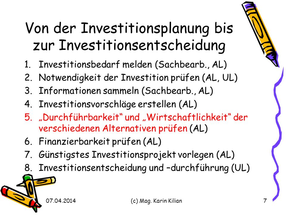 Von der Investitionsplanung bis zur Investitionsentscheidung 1.Investitionsbedarf melden (Sachbearb., AL) 2.Notwendigkeit der Investition prüfen (AL, UL) 3.Informationen sammeln (Sachbearb., AL) 4.Investitionsvorschläge erstellen (AL) 5.Durchführbarkeit und Wirtschaftlichkeit der verschiedenen Alternativen prüfen (AL) 6.Finanzierbarkeit prüfen (AL) 7.Günstigstes Investitionsprojekt vorlegen (AL) 8.Investitionsentscheidung und –durchführung (UL) 07.04.2014(c) Mag.