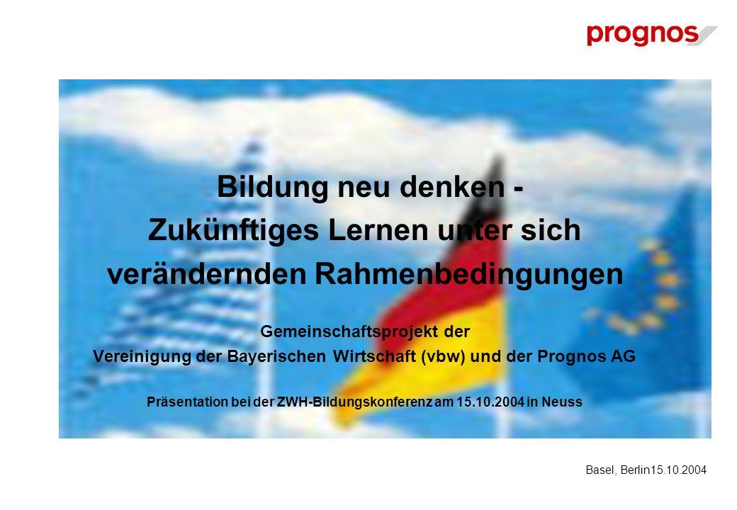 Bildung neu denken - Zukünftiges Lernen unter sich verändernden Rahmenbedingungen Gemeinschaftsprojekt der Vereinigung der Bayerischen Wirtschaft (vbw) und der Prognos AG Präsentation bei der ZWH-Bildungskonferenz am 15.10.2004 in Neuss Basel, Berlin15.10.2004