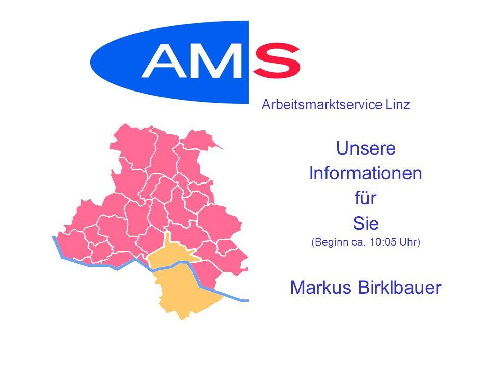 Unsere Informationen für Sie (Beginn ca. 10:05 Uhr) Markus Birklbauer Arbeitsmarktservice Linz