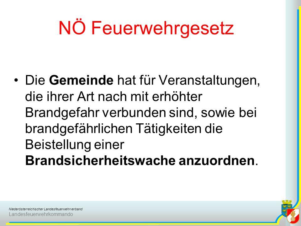 Niederösterreichischer Landesfeuerwehrverband Landesfeuerwehrkommando NÖ Feuerwehrgesetz Die Gemeinde hat für Veranstaltungen, die ihrer Art nach mit erhöhter Brandgefahr verbunden sind, sowie bei brandgefährlichen Tätigkeiten die Beistellung einer Brandsicherheitswache anzuordnen.