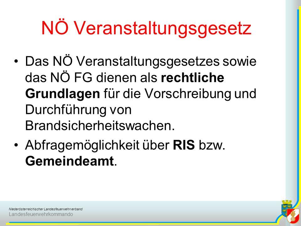 Niederösterreichischer Landesfeuerwehrverband Landesfeuerwehrkommando NÖ Veranstaltungsgesetz Das NÖ Veranstaltungsgesetzes sowie das NÖ FG dienen als rechtliche Grundlagen für die Vorschreibung und Durchführung von Brandsicherheitswachen.