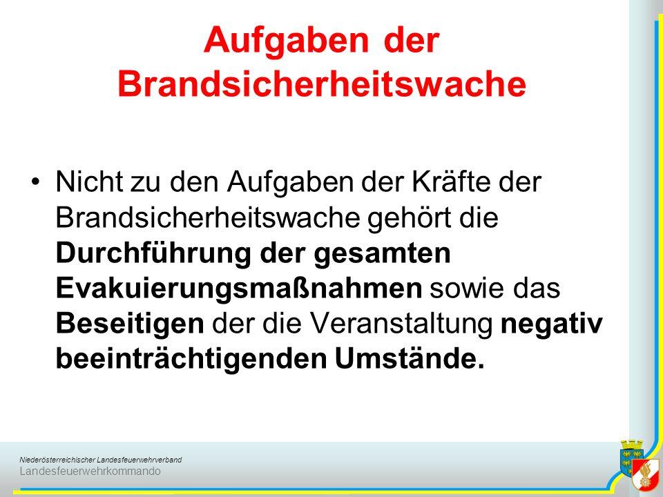 Niederösterreichischer Landesfeuerwehrverband Landesfeuerwehrkommando Aufgaben der Brandsicherheitswache Nicht zu den Aufgaben der Kräfte der Brandsicherheitswache gehört die Durchführung der gesamten Evakuierungsmaßnahmen sowie das Beseitigen der die Veranstaltung negativ beeinträchtigenden Umstände.