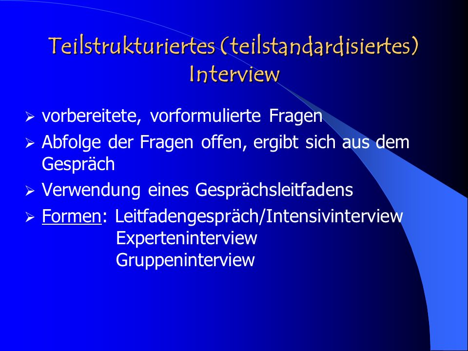 Teilstrukturiertes (teilstandardisiertes) Interview vorbereitete, vorformulierte Fragen Abfolge der Fragen offen, ergibt sich aus dem Gespräch Verwend