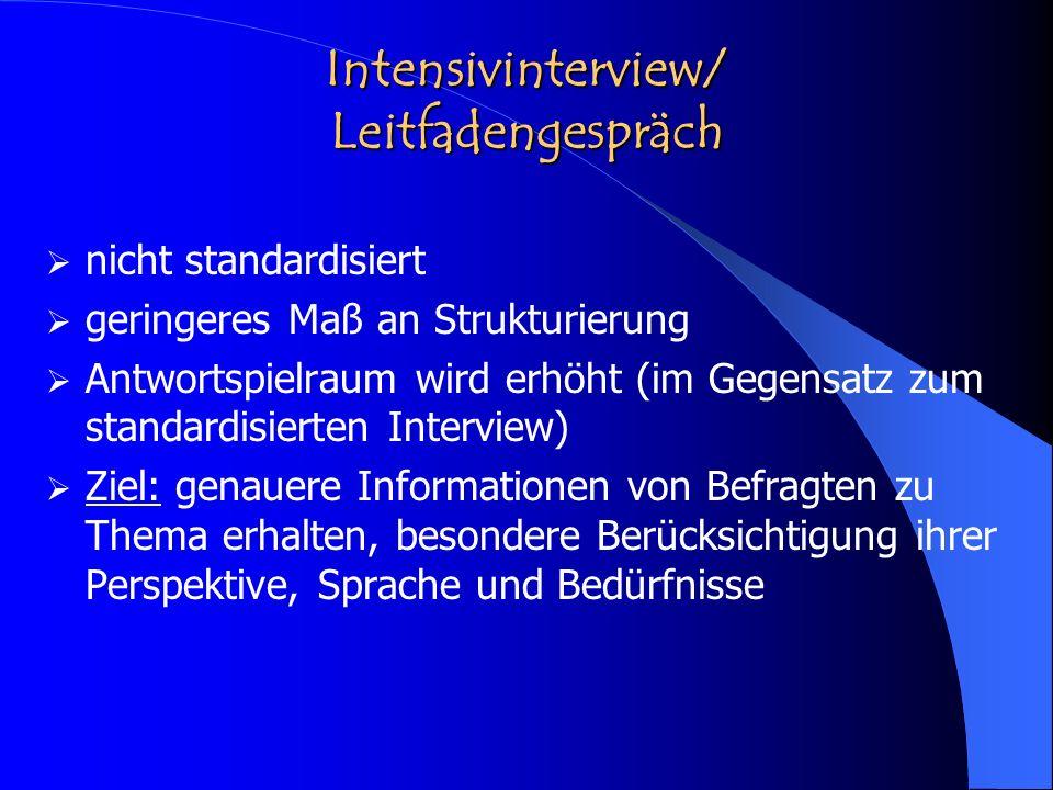 Intensivinterview/ Leitfadengespräch nicht standardisiert geringeres Maß an Strukturierung Antwortspielraum wird erhöht (im Gegensatz zum standardisie