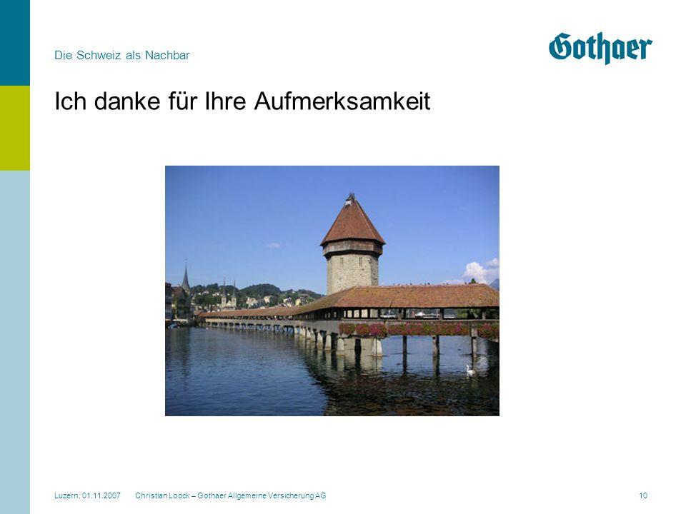 Die Schweiz als Nachbar Luzern, 01.11.2007 Christian Loock – Gothaer Allgemeine Versicherung AG10 Ich danke für Ihre Aufmerksamkeit