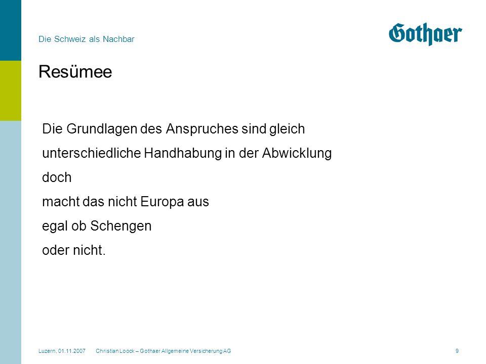 Die Schweiz als Nachbar Luzern, 01.11.2007 Christian Loock – Gothaer Allgemeine Versicherung AG9 Resümee Die Grundlagen des Anspruches sind gleich unt