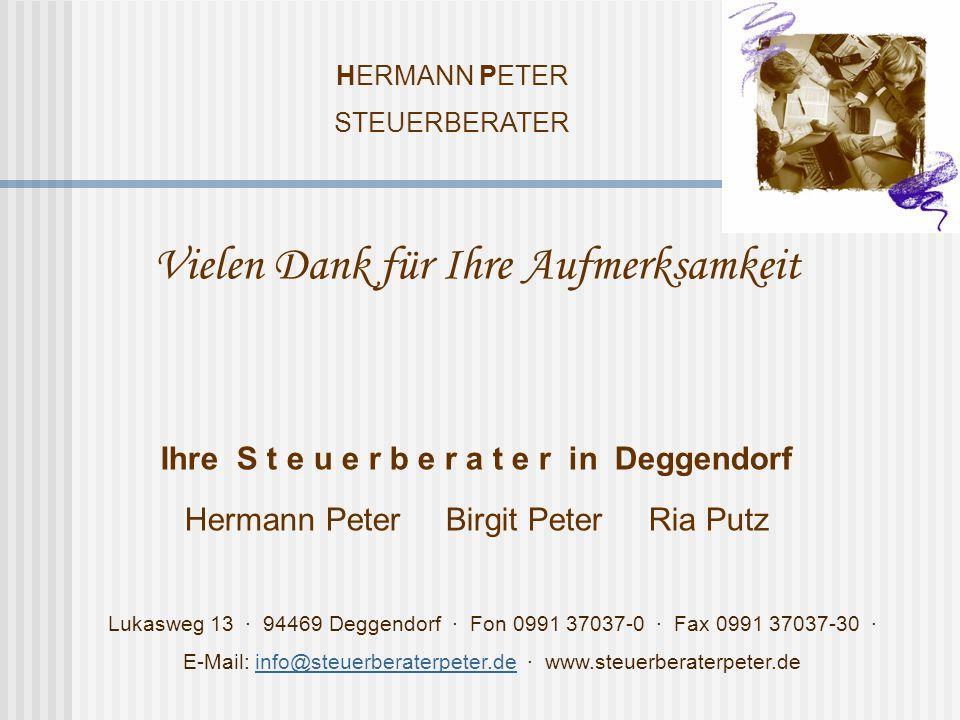 HERMANN PETER STEUERBERATER Lukasweg 13 · 94469 Deggendorf · Fon 0991 37037-0 · Fax 0991 37037-30 · E-Mail: info@steuerberaterpeter.de · www.steuerberaterpeter.deinfo@steuerberaterpeter.de Vielen Dank für Ihre Aufmerksamkeit Ihre S t e u e r b e r a t e r in Deggendorf Hermann Peter Birgit Peter Ria Putz