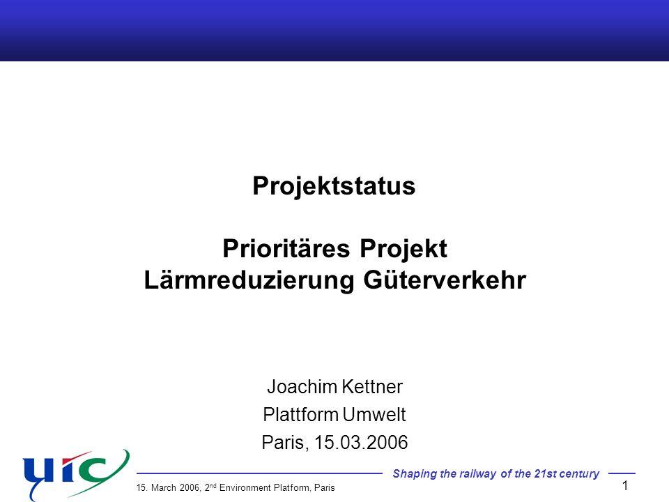 Shaping the railway of the 21st century 15. March 2006, 2 nd Environment Platform, Paris 1 Projektstatus Prioritäres Projekt Lärmreduzierung Güterverk
