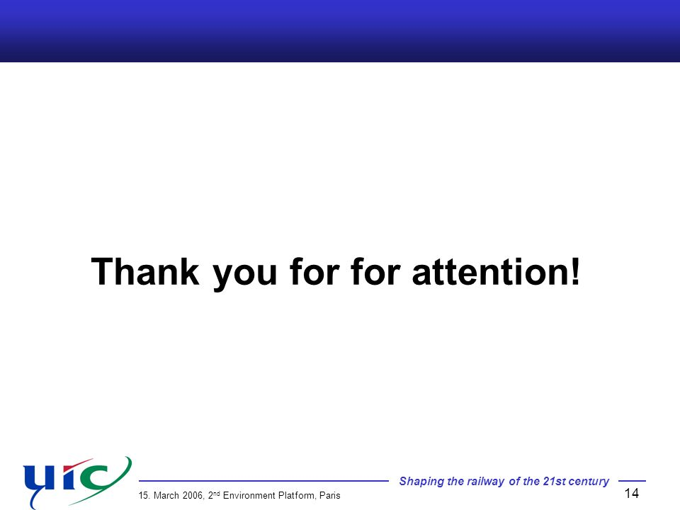 Shaping the railway of the 21st century 15. March 2006, 2 nd Environment Platform, Paris 14 Thank you for for attention!