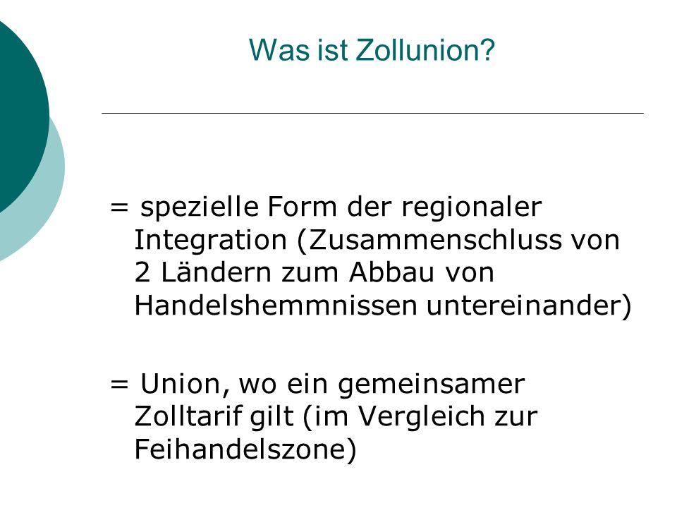 Was ist Zollunion? = spezielle Form der regionaler Integration (Zusammenschluss von 2 Ländern zum Abbau von Handelshemmnissen untereinander) = Union,