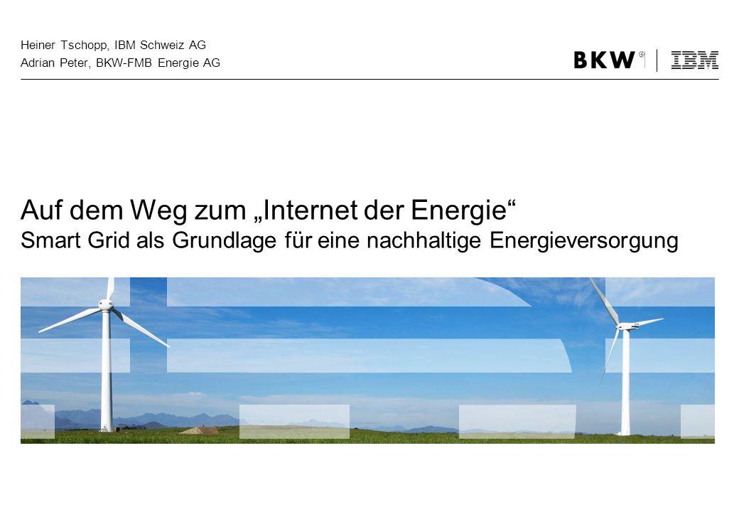 Heiner Tschopp, IBM Schweiz AG Adrian Peter, BKW-FMB Energie AG Auf dem Weg zum Internet der Energie Smart Grid als Grundlage für eine nachhaltige Ene