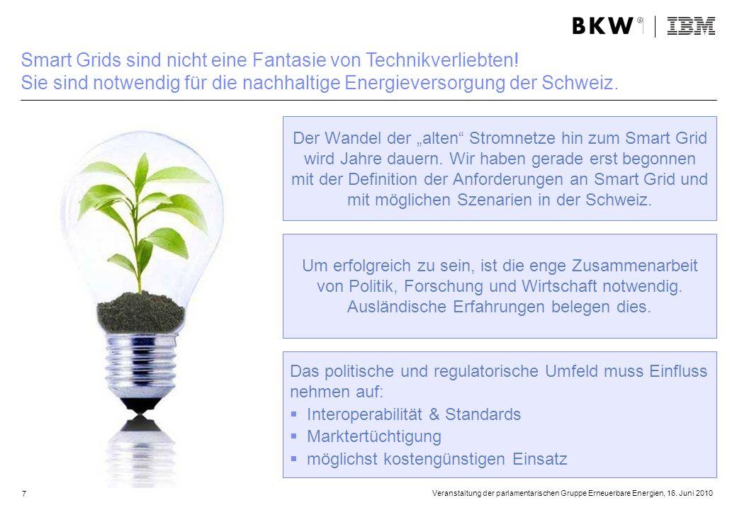 7 Veranstaltung der parlamentarischen Gruppe Erneuerbare Energien, 16. Juni 2010 Smart Grids sind nicht eine Fantasie von Technikverliebten! Sie sind