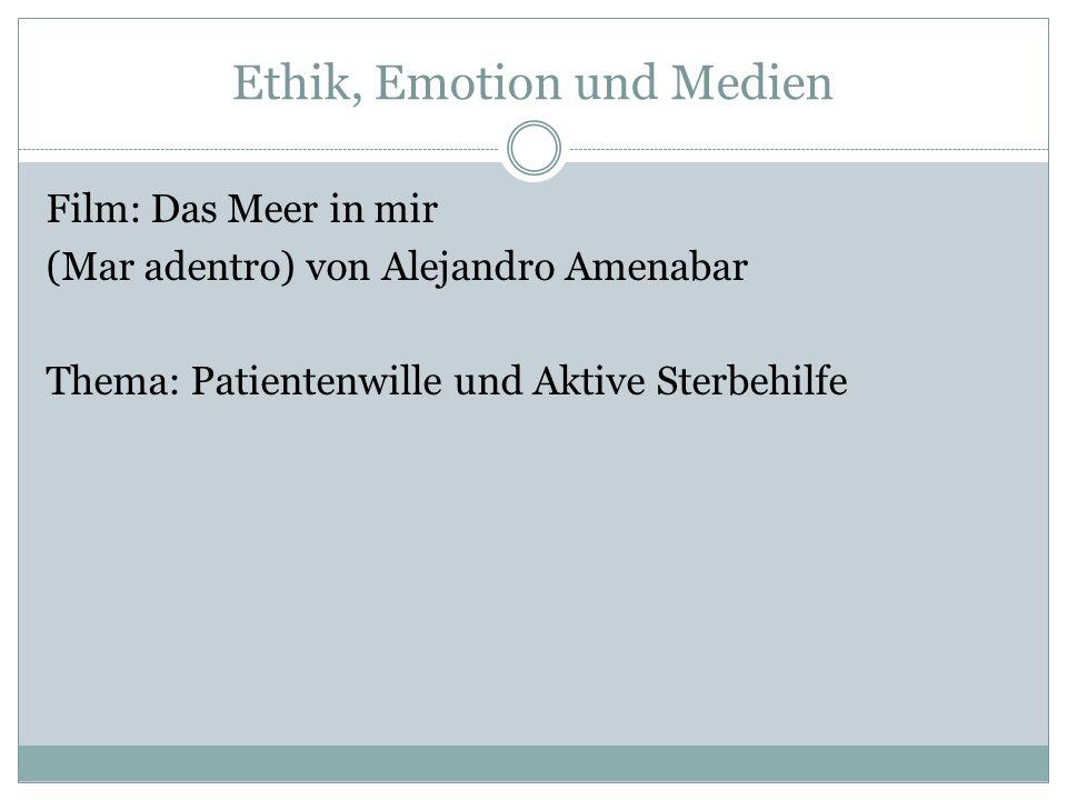 Ethik, Emotion und Medien Film: Das Meer in mir (Mar adentro) von Alejandro Amenabar Thema: Patientenwille und Aktive Sterbehilfe