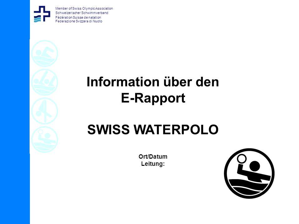 Member of Swiss Olympic Association Schweizerischer Schwimmverband Fédération Suisse de natation Federazione Svizzera di Nuoto Information über den E-Rapport SWISS WATERPOLO Ort/Datum Leitung: