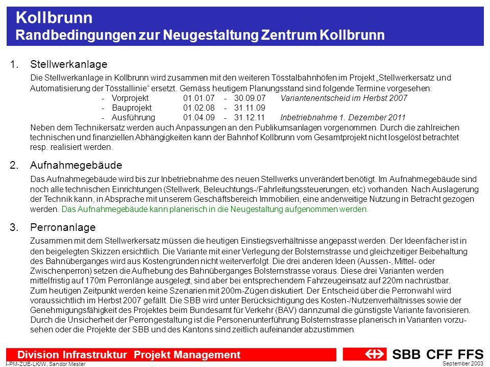 Division Infrastruktur Projekt Management I-PM-ZUE-LK/W, Sandor Mester September 2003 Kollbrunn Randbedingungen zur Neugestaltung Zentrum Kollbrunn 4.Güterschuppen und Rampe Der Güterschuppen und die Rampe werden bis zur Inbetriebnahme des neuen Stellwerks benötigt.