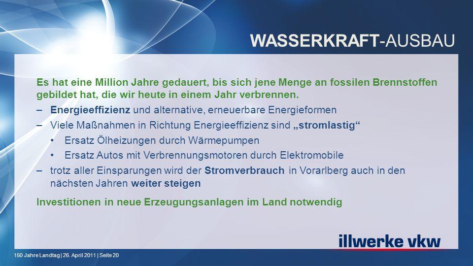 150 Jahre Landtag | 26. April 2011 | Seite 20 WASSERKRAFT-AUSBAU Es hat eine Million Jahre gedauert, bis sich jene Menge an fossilen Brennstoffen gebi