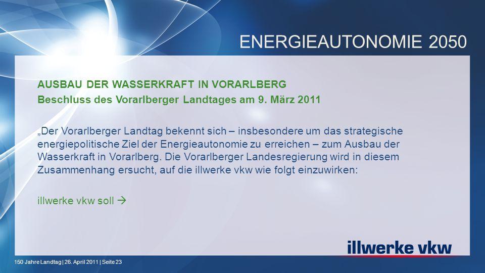 150 Jahre Landtag | 26. April 2011 | Seite 23 ENERGIEAUTONOMIE 2050 AUSBAU DER WASSERKRAFT IN VORARLBERG Beschluss des Vorarlberger Landtages am 9. Mä