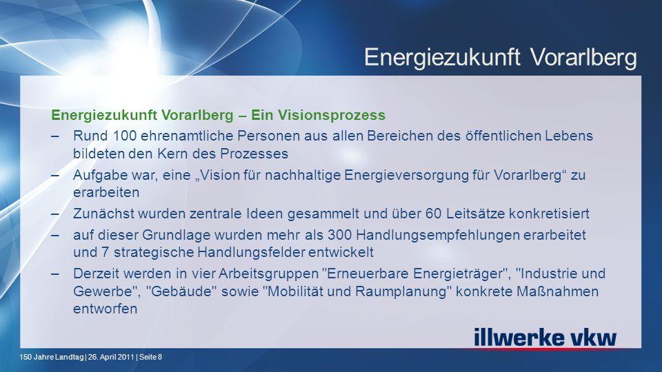150 Jahre Landtag | 26. April 2011 | Seite 8 Energiezukunft Vorarlberg Energiezukunft Vorarlberg – Ein Visionsprozess –Rund 100 ehrenamtliche Personen