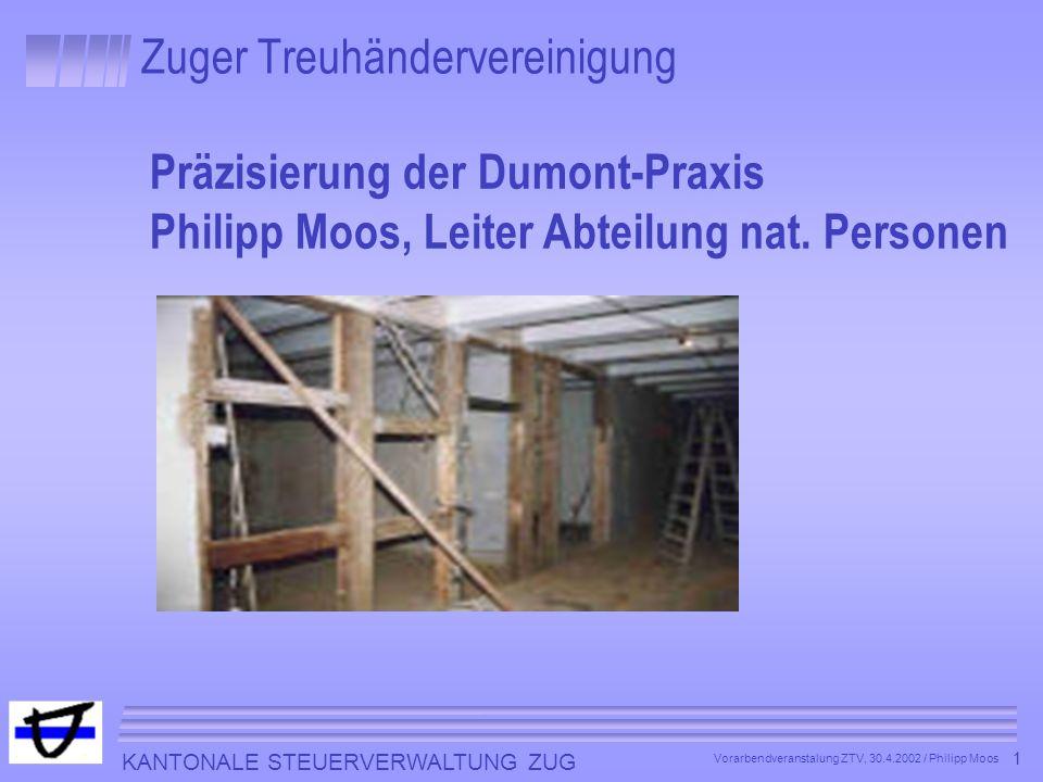 KANTONALE STEUERVERWALTUNG ZUG 1 Vorarbendveranstalung ZTV, 30.4.2002 / Philipp Moos Zuger Treuhändervereinigung Präzisierung der Dumont-Praxis Philip