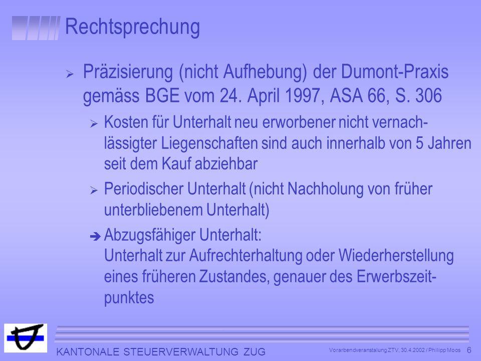 KANTONALE STEUERVERWALTUNG ZUG 6 Vorarbendveranstalung ZTV, 30.4.2002 / Philipp Moos Rechtsprechung Präzisierung (nicht Aufhebung) der Dumont-Praxis g