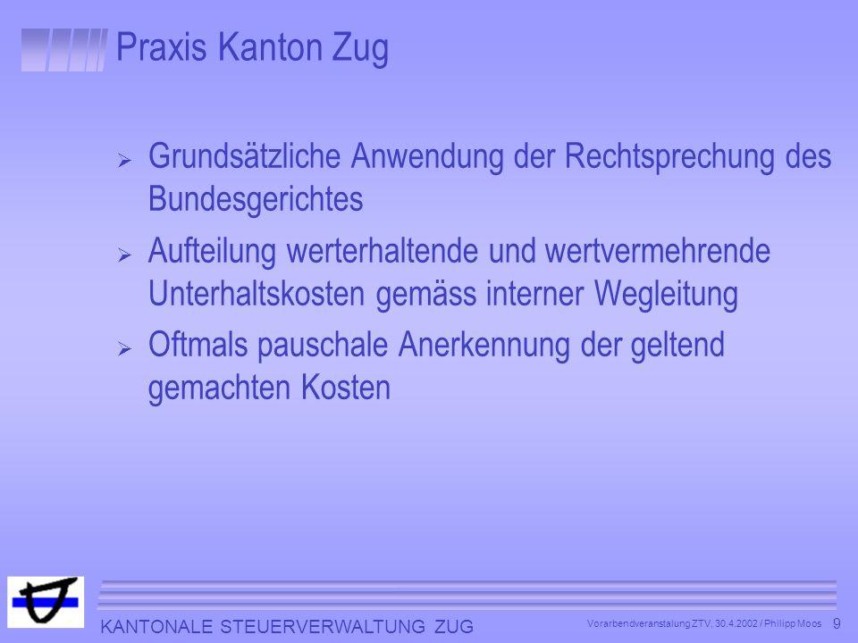 KANTONALE STEUERVERWALTUNG ZUG 9 Vorarbendveranstalung ZTV, 30.4.2002 / Philipp Moos Praxis Kanton Zug Grundsätzliche Anwendung der Rechtsprechung des