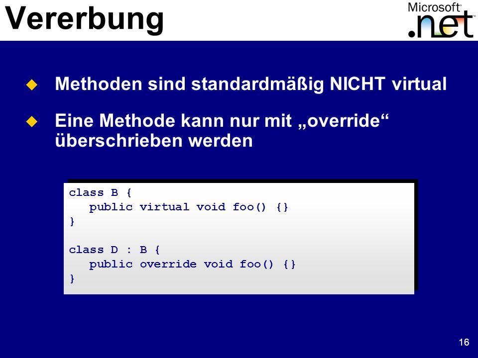 16 Vererbung Methoden sind standardmäßig NICHT virtual Eine Methode kann nur mit override überschrieben werden class B { public virtual void foo() {}