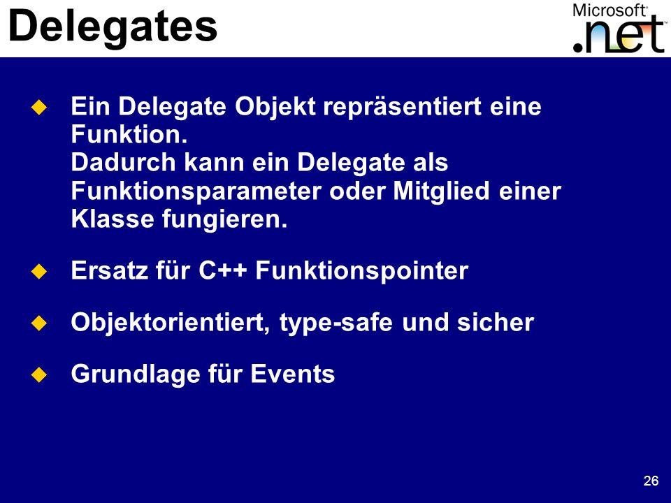 26 Delegates Ein Delegate Objekt repräsentiert eine Funktion. Dadurch kann ein Delegate als Funktionsparameter oder Mitglied einer Klasse fungieren. E
